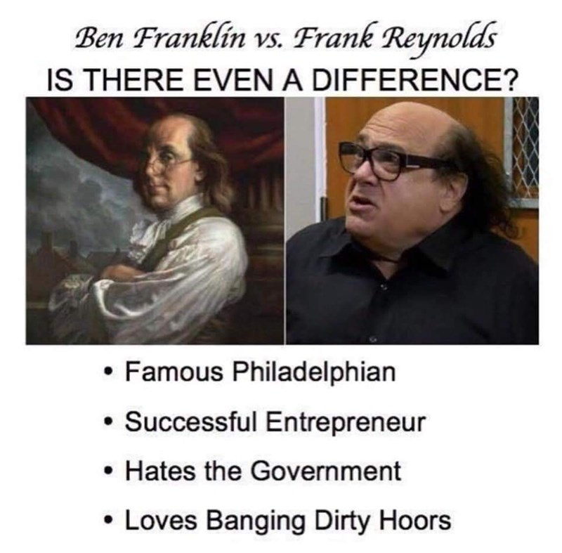Text - Ben Franklin vs. Frank Reynolds IS THERE EVEN A DIFFERENCE? Famous Philadelphian Successful Entrepreneur Hates the Government Loves Banging Dirty Hoors