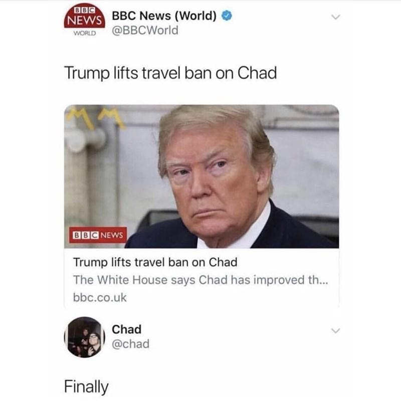 Text - BBC NEWS BBC News (World) @BBCWorld WORLD Trump lifts travel ban on Chad BBC NEWS Trump lifts travel ban on Chad The White House says Chad has improved th... bbc.co.uk Chad @chad Finally