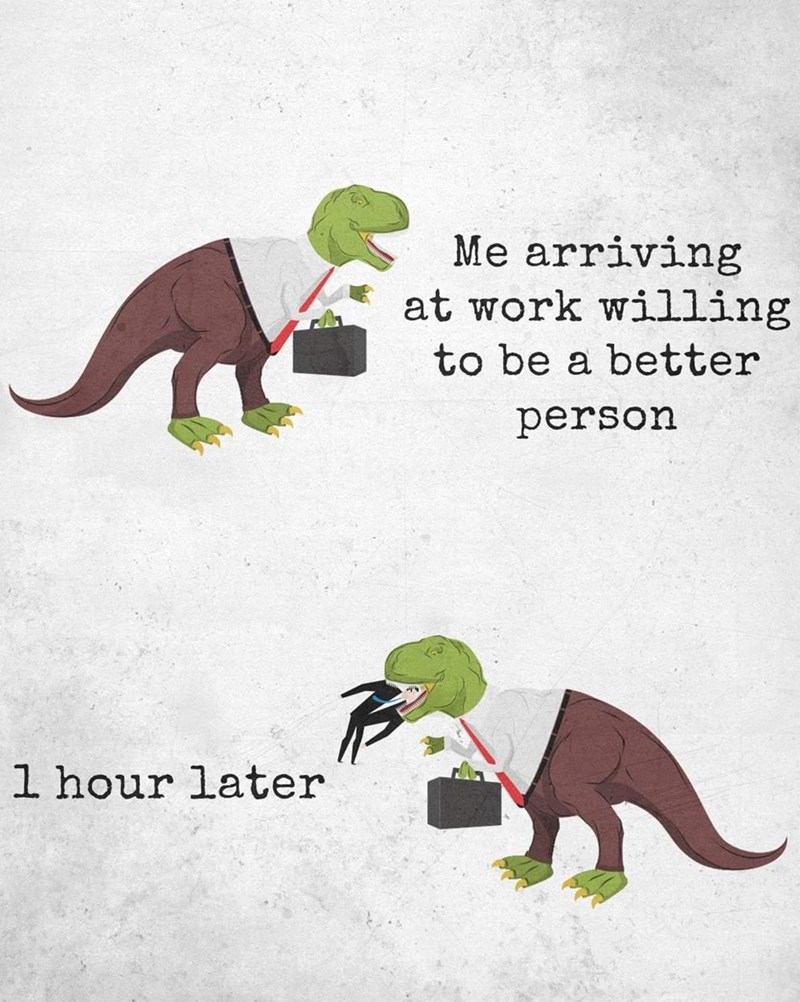 Dinosaur - Me arriving at work willing to be a better person l hour later