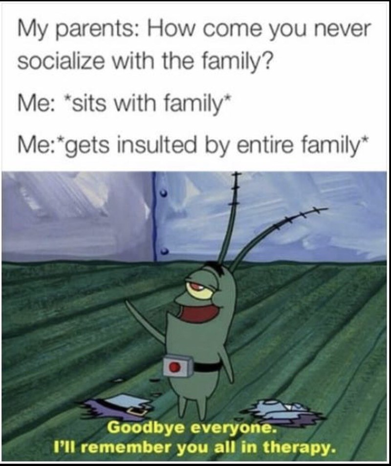 """Cartoon - My parents: How come you never socialize with the family? Me: """"sits with family* Me: gets insulted by entire family Goodbye everyone. Pl remember you all in therapy."""