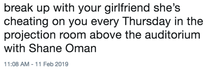"Tweet that reads, ""Break up with your girlfriend, she's cheating on you every Thursday in the projection room above the auditorium with Shane Oman"""