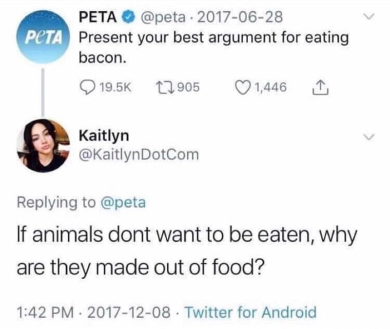 Text - PETA @peta 2017-06-28 PCTA Present your best argument for eating bacon. 19.5K 905 1,446 Kaitlyn @KaitlynDotCom Replying to @peta If animals dont want to be eaten, why are they made out of food? 1:42 PM- 2017-12-08 Twitter for Android
