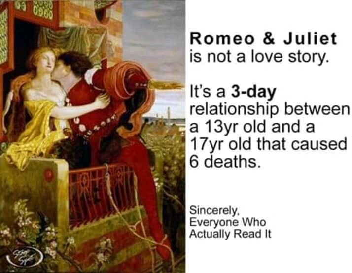 Text - 69 0000 Romeo &Juliet is not a love story It's a 3-day relationship between a 13yr old and a 17yr old that caused 6 deaths. Sincerely Everyone Who Actually Read It Sye