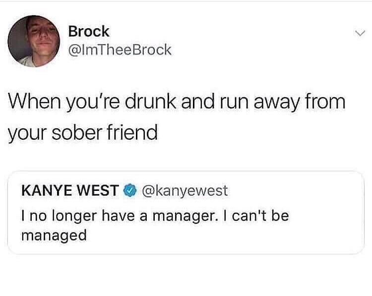 Text - Brock @ImTheeBrock When you're drunk and run away from your sober friend KANYE WEST @kanyewest no longer have a manager. I can't be managed