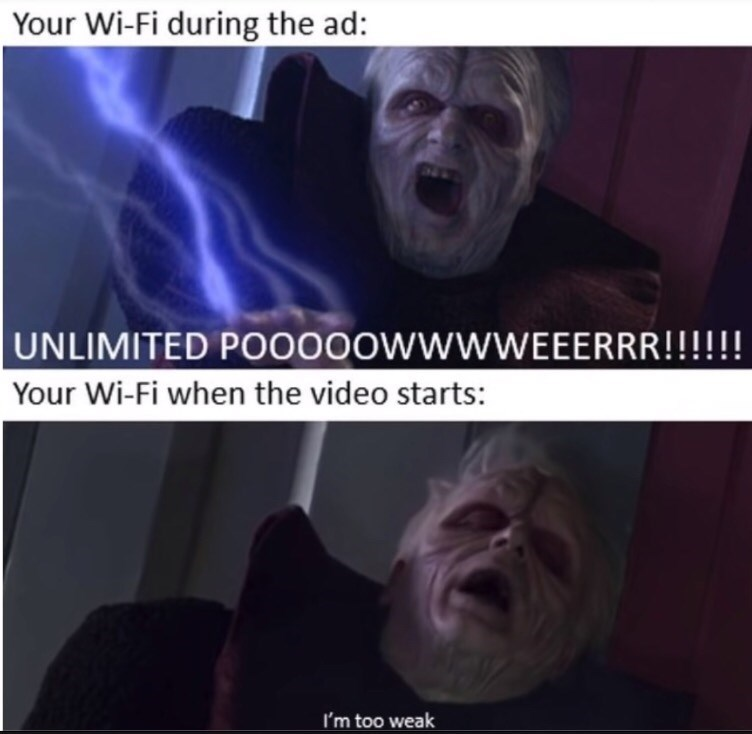 Text - Your Wi-Fi during the ad: UNLIMITED PO00OOWWWWEEERRR!!!!! Your Wi-Fi when the video starts: I'm too weak