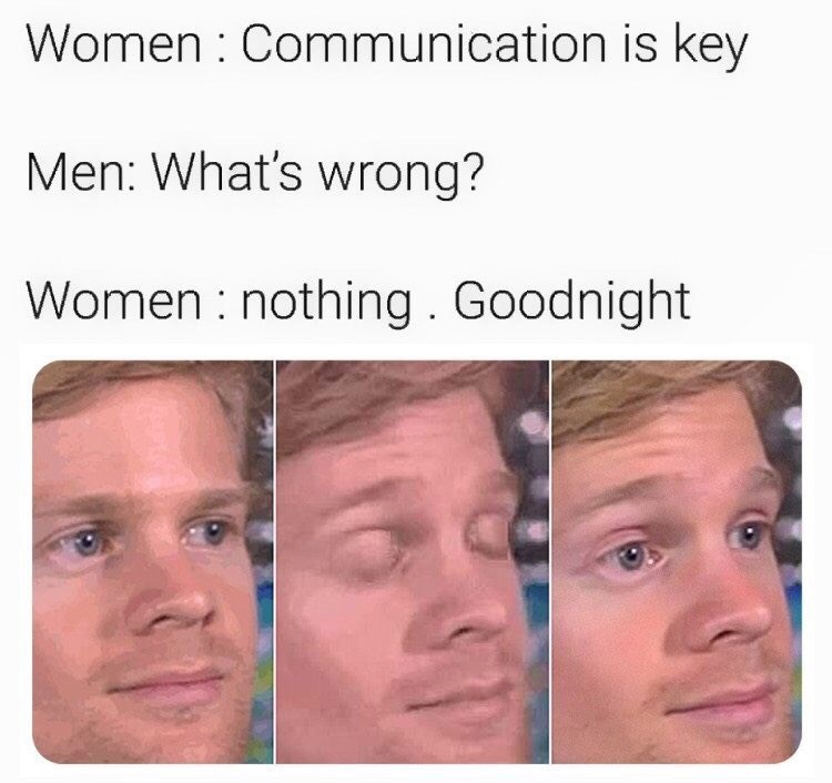 Face - Women : Communication is key Men: What's wrong? Women nothing. Goodnight