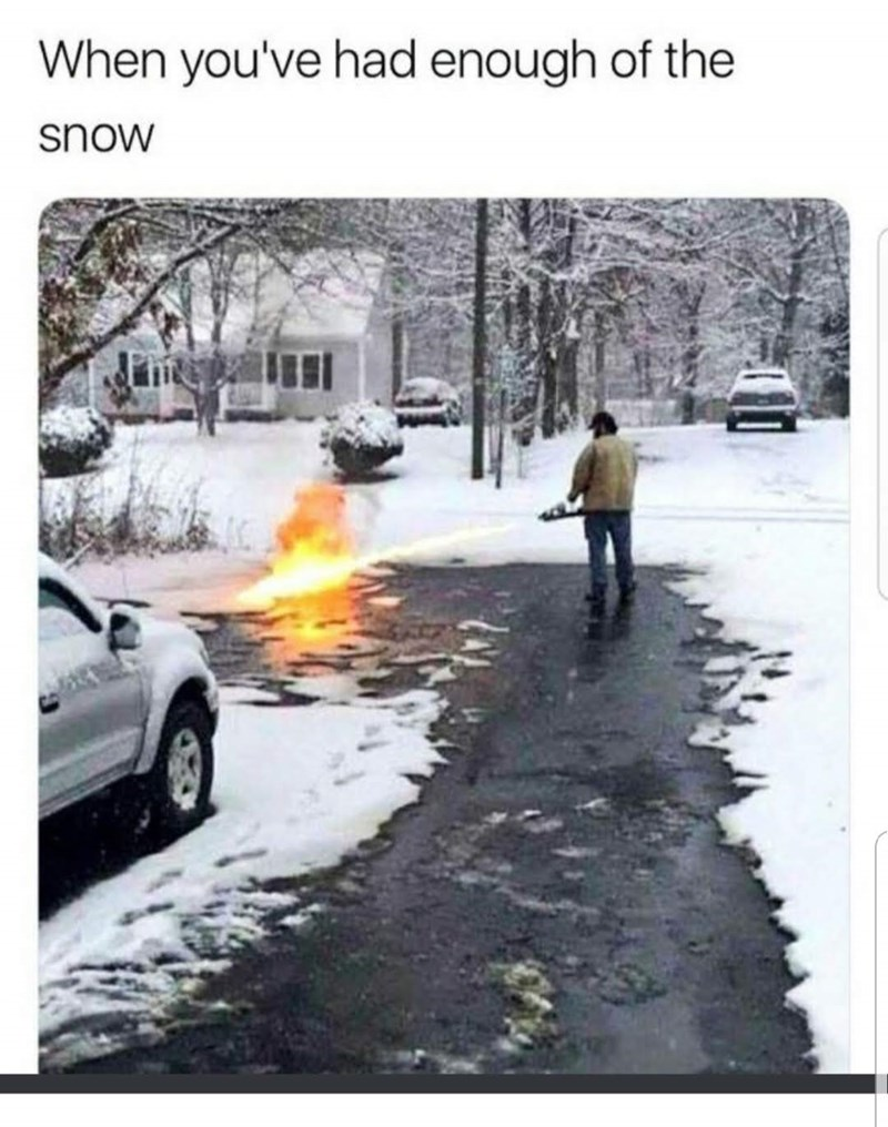 "Caption that reads, ""When you've had enough of the snow"" above a pic of a guy flamethrowing snow on a sidewalk"