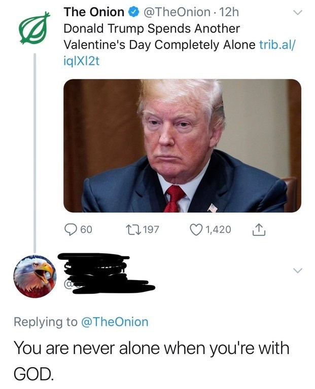 Text - The Onion@TheOnion 12h Donald Trump Spends Another Valentine's Day Completely Alone trib.al/ iqlX12t 1197 1,420 60 Replying to @TheOnion You are never alone when you're with GOD.