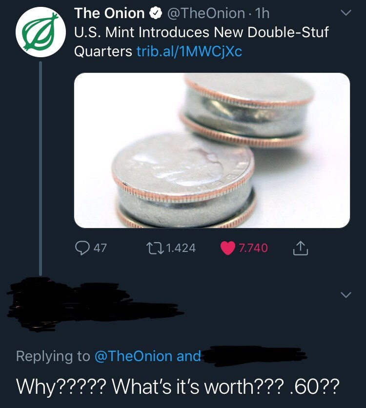 Product - The Onion@TheOnion - 1h U.S. Mint Introduces New Double-Stuf Quarters trib.al/1 MWCJXC 47 t.1.424 7.740 Replying to @TheOnion and Why????? What's it's worth??? .60??