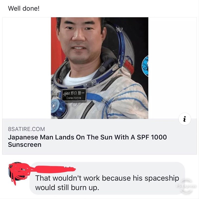 Text - Well done! oKA 9 Cowmm Hory- 8SATIRE.COM Japanese Man Lands On The Sun With A SPF 1000 Sunscreen That wouldn't work because his spaceship would still burn up. PS Express