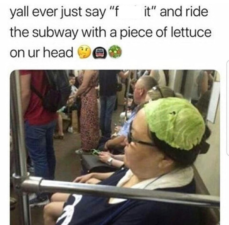 "Caption that reads, ""Y'all ever just say 'fuck it' and ride the subway with a piece of lettuce on your head?"" above a pic of a woman on a bus with lettuce on her head"