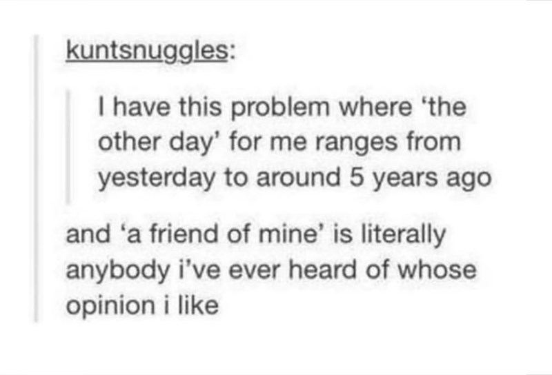"Tumblr post that reads, ""I have this problem where 'the other day' for me ranges from yesterday to around five years ago; and 'a friend of mine' is literally anybody I've ever heard of whose opinions I like"""