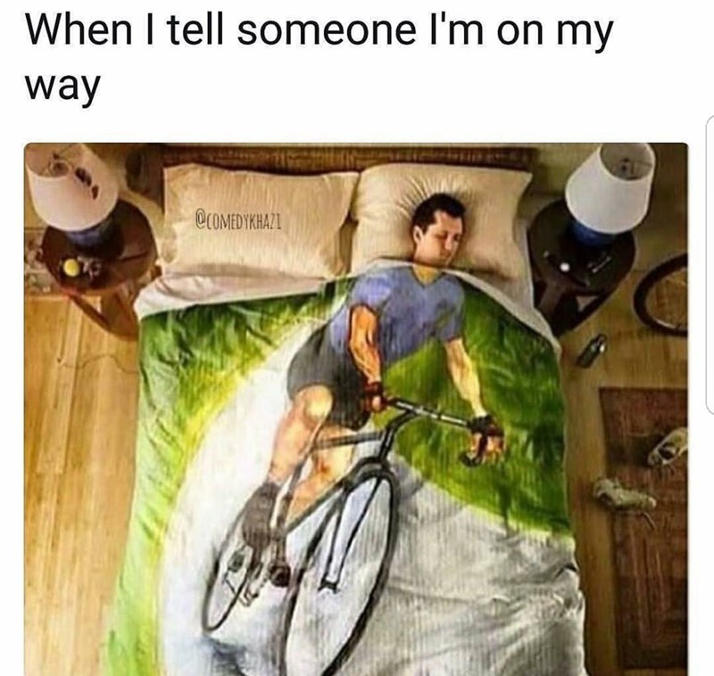 "Caption that reads, ""When I tell someone I'm on my way"" above a pic of a guy sleeping under a comforter with an image of a guy riding a bicycle on it"