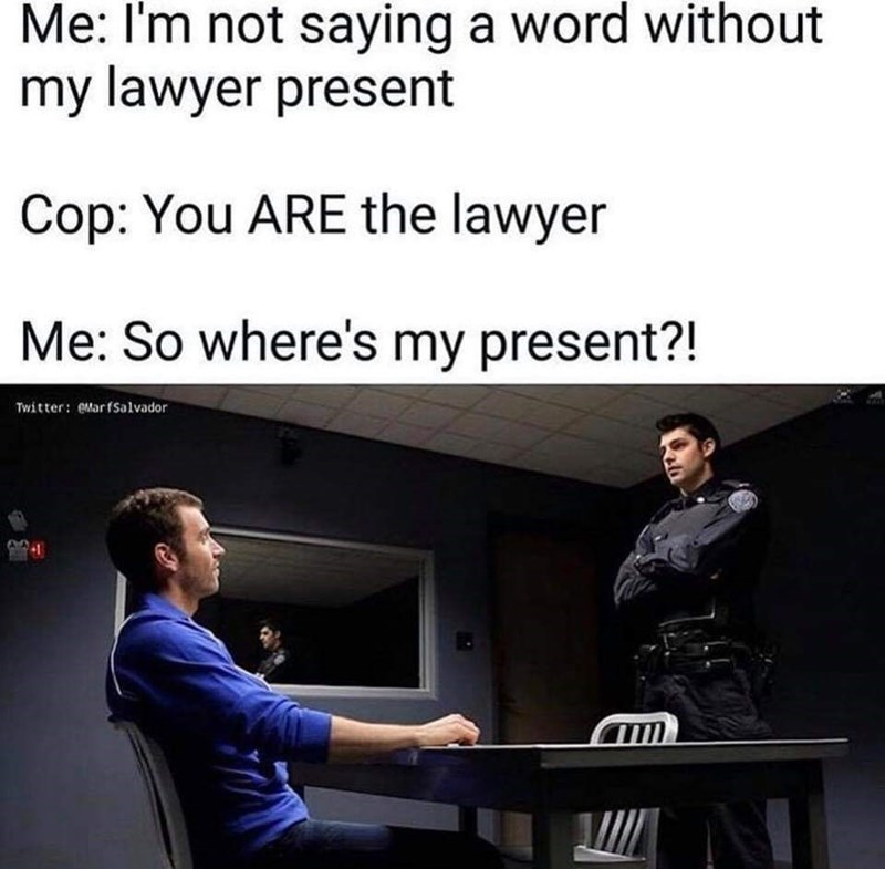 "Caption that reads, ""Me: I'm not saying a word without my lawyer present; Cop: You ARE the lawyer; Me: So where's my present?"" above a stock photo of a police officer interrogating a guy at a police station"