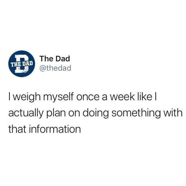 """Tweet that reads, """"I weigh myself once a week like I actually plan on doing something with that information"""""""