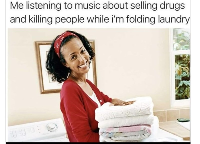 """Caption that reads, """"Me listening to music about selling drugs and killing people while I'm folding laundry"""" above a pic of a woman smiling while doing the laundry"""