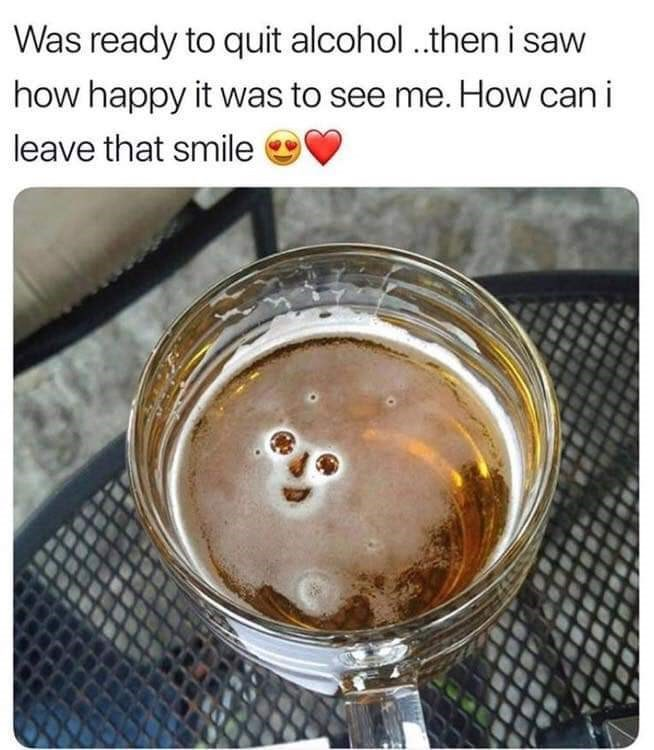 "Caption that reads, ""Was ready to quit alcohol...then I saw how happy it was to see me. How can I leave that smile"" above a pic of a pint glass of beer with bubbles that look like a smiley face"