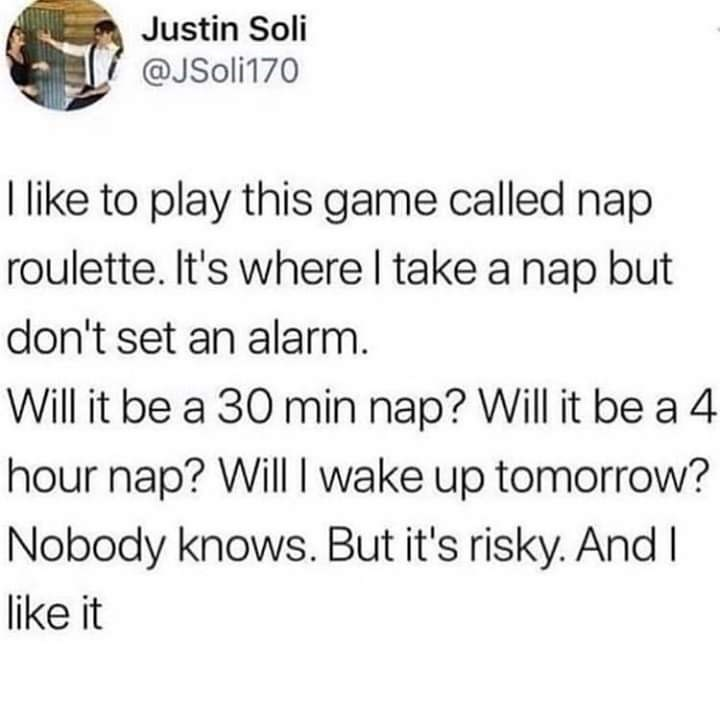 "Tweet that reads, ""I like to play this game called Nap Roulette. It's where I take a nap but don't set an alarm. Will it be a 30-minute nap? Will it be a four-hour nap? Will I wake up tomorrow? Nobody knows. But it's risky. And I like it"""