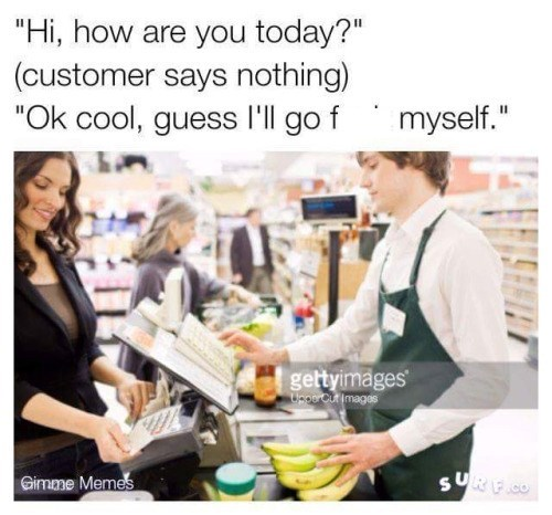 """meme - Product - """"Hi, how are you today?"""" (customer says nothing) """"Ok cool, guess l'll go f myself."""" II gettyimages UngerCurimages Gimme Memes"""