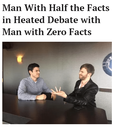 "Headline that reads, ""Man with half the facts in heated debate with man with zero facts"""