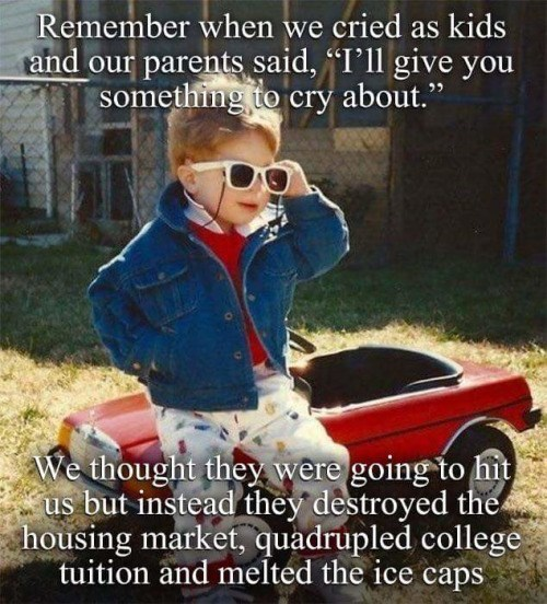 """meme - Photo caption - Remember when we cried as kids and our parents said, """"I'll give you something to cry about."""" We thought they were going to hit us but instead they destroyed the housing market, quadrupled college tuition and melted the ice caps"""