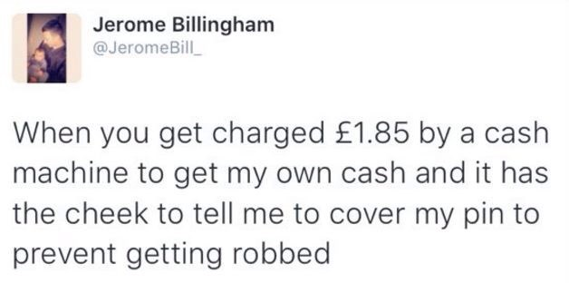 meme - Text - Jerome Billingham @JeromeBill When you get charged £1.85 by a cash machine to get my own cash and it has the cheek to tell me to cover my pin to prevent getting robbed