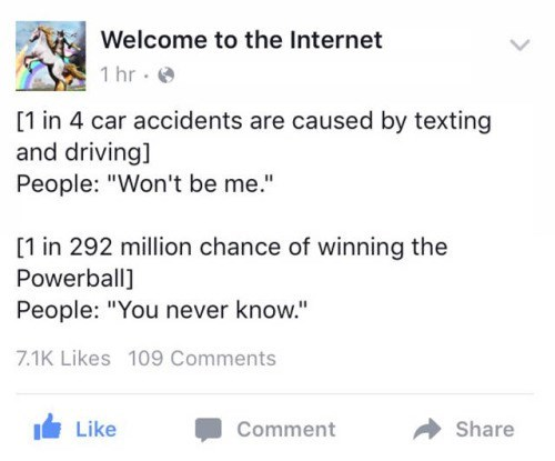 """meme - Text - Welcome to the Internet 1 hr [1 in 4 car accidents are caused by texting and driving] People: """"Won't be me."""" [1 in 292 million chance of winning the Powerball] People: """"You never know."""" 7.1K Likes 109 Comments Like Comment Share"""