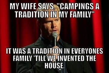 """meme - Speech - MY WIFE SAVS CAMPINGS A TRADITION IN MY FAMILY"""" IT WAS A TRADITION IN EVERYONES FAMILY 'TILL WEINVENTED THE HOUSE"""