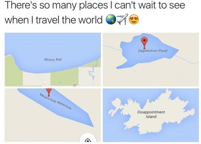 meme - Text - There's so many places I can't wait to when I travel the world Depression Pond Misery Bay Melancholy Waterhole Disappointment Island