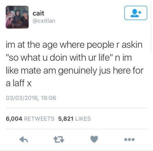 """meme - Text - cait @Cxitlan im at the age where people r askin """"so what u doin with ur life"""" n im like mate am genuinely jus here for a laff x 03/03/2016, 18:06 6,004 RETWEETS 5,821 LIKES"""