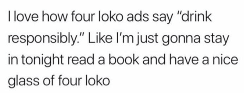 """Text that reads, """"I love how Four Loko ads say 'drink responsibly.' Like I'm just gonna stay in tonight, read a book and have a nice glass of Four Loko"""""""