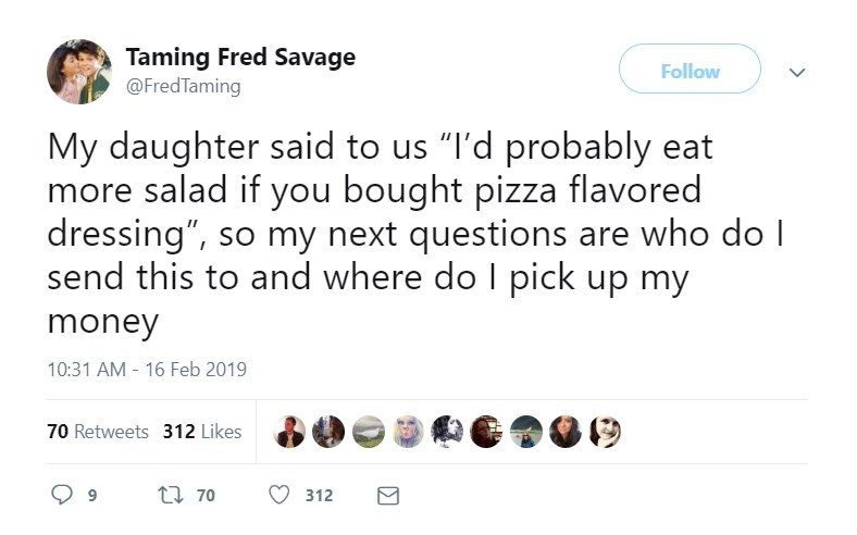 "Text - Taming Fred Savage @FredTaming Follow My daughter said to us ""I'd probably eat more salad if you bought pizza flavored dressing"", so my next questions are who do l send this to and where do I pick up my money 10:31 AM 16 Feb 2019 70 Retweets 312 Likes t 70 312"