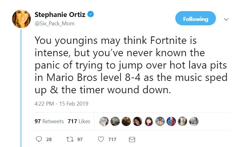 Text - Stephanie Ortiz Following @Six_Pack_Mom You youngins may think Fortnite is intense, but you've never known the panic of trying to jump over hot lava pits in Mario Bros level 8-4 as the music sped up & the timer wound down. 4:22 PM - 15 Feb 2019 97 Retweets 717 Likes t 97 28 717