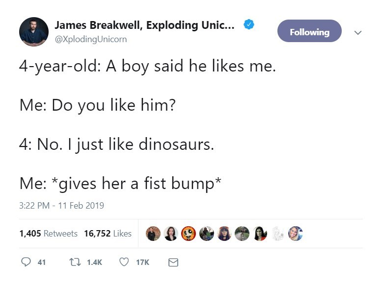 Text - James Breakwell, Exploding Unic... Following @XplodingUnicorn 4-year-old: A boy said he likes me. Me: Do you like him? 4: No. I just like dinosaurs. Me: *gives her a fist bump* 3:22 PM 11 Feb 2019 1,405 Retweets 16,752 Likes t 1.4K 41 17K