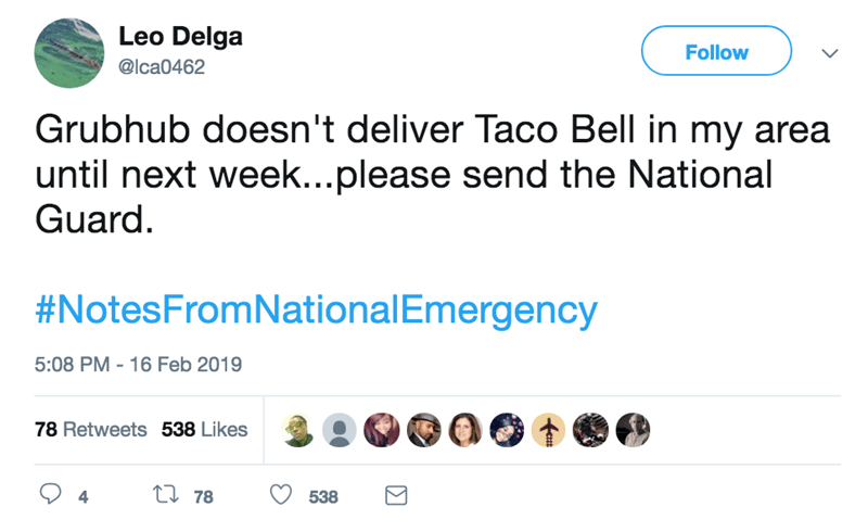 screenshot of twitter post about national emergency Grubhub doesn't deliver Taco Bell in my area until next week...please send the National Guard. #NotesFromNationalEmergency