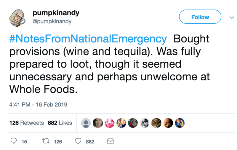 screenshot of twitter post about national emergency #NotesFromNationalEmergency Bought provisions (wine and tequila). Was fully prepared to loot, though it seemed unnecessary and perhaps unwelcome at Whole Foods.
