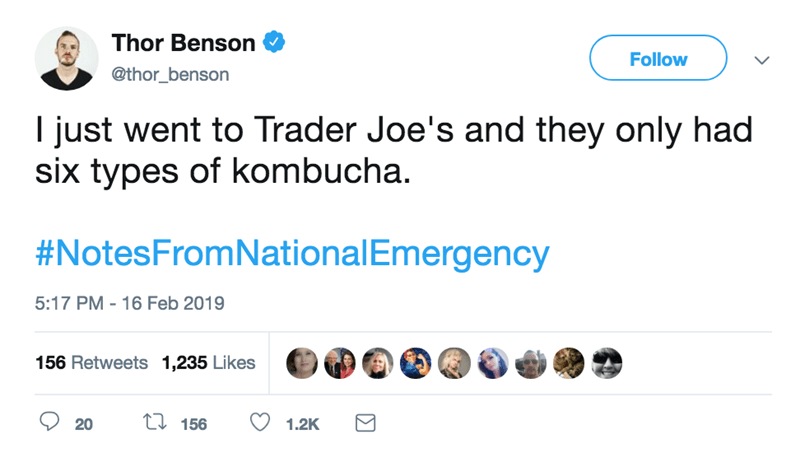 screenshot of twitter post about national emergency I just went to Trader Joe's and they only had six types of kombucha. #NotesFromNationalEmergency