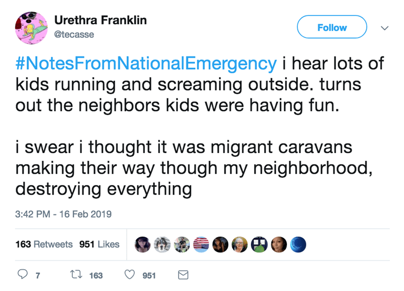 screenshot of twitter post about national emergency #NotesFromNationalEmergency i hear lots of kids running and screaming outside. turns out the neighbors kids were having fun i swear i thought it was migrant caravans making their way though my neighborhood, destroying everything