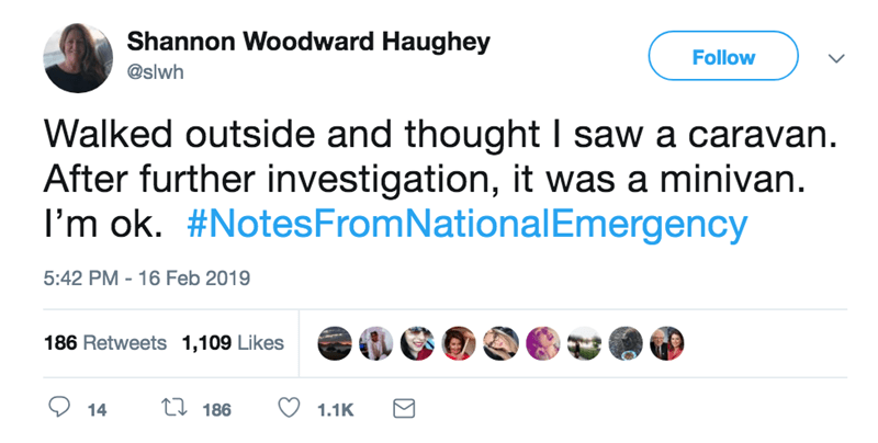screenshot of twitter post about national emergency Walked outside and thought I saw a caravan After further investigation, it was a minivan. I'm ok. #Notes FromNationalEmergency