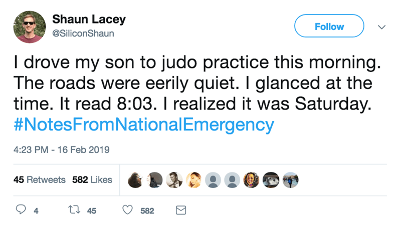 screenshot of twitter post about national emergency I drove my son to judo practice this morning. The roads were eerily quiet. I glanced at the time. It read 8:03. I realized it was Saturday. #NotesFromNationalEmergency