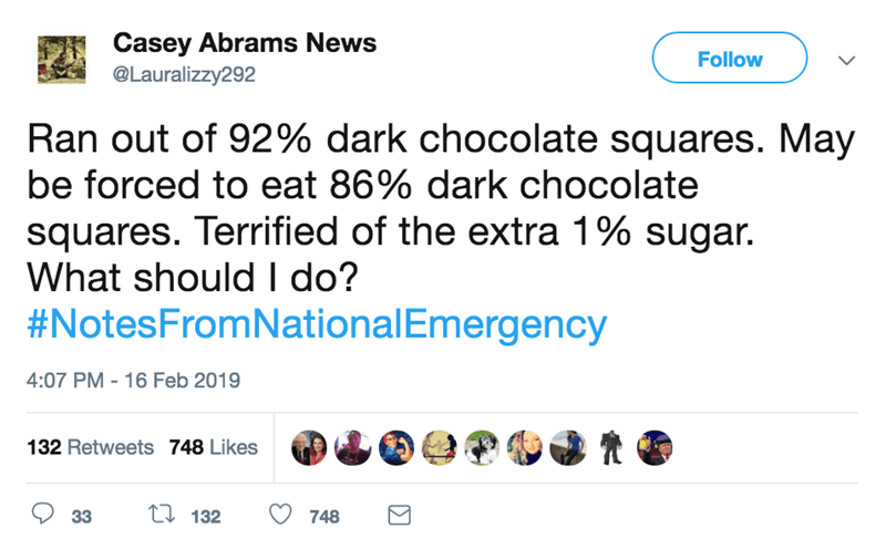 screenshot of twitter post about national emergency Ran out of 92% dark chocolate squares. May be forced to eat 86% dark chocolate squares. Terrified of the extra 1% sugar. What should I do? #NotesFromNationalEmergency