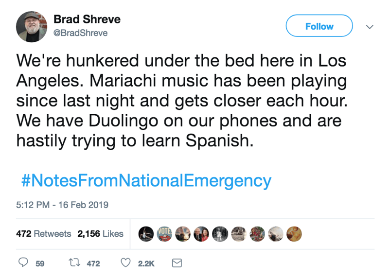 screenshot of twitter post about national emergency We're hunkered under the bed here in Los Angeles. Mariachi music has been playing since last night and gets closer each hour. We have Duolingo on our phones and are hastily trying to learn Spanish