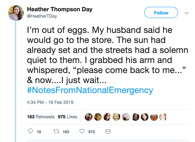 "screenshot of twitter post about national emergency I'm out of eggs. My husband said he would go to the store. The sun had already set and the streets had a solemn quiet to them. I grabbed his arm and whispered, ""please come back to me...' & now....I just wait... #NotesFromNationalEmergency"