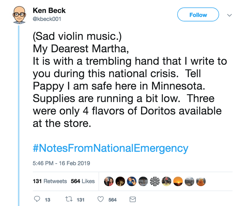 screenshot of twitter post about national emergency (Sad violin music.) My Dearest Martha, It is with a trembling hand that I write to you during this national crisis. Tell Pappy I am safe here in Minnesota. Supplies are running a bit low. Three were only 4 flavors of Doritos available at the store. #NotesFromNationalEmergency