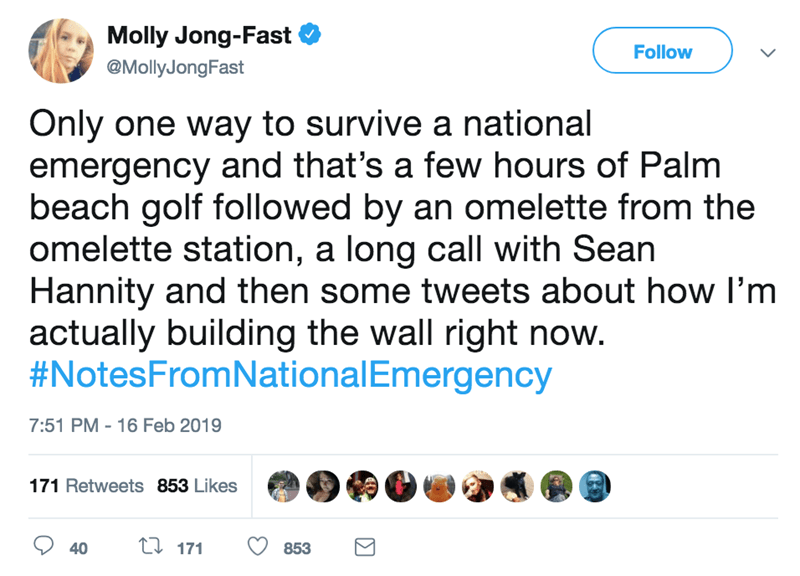 screenshot of twitter post about national emergency Only one way to survive a national emergency and that's a few hours of Palm beach golf followed by an omelette from the omelette station, a long call with Sean Hannity and then some tweets about how I'm actually building the wall right now. #NotesFromNationalEmergency