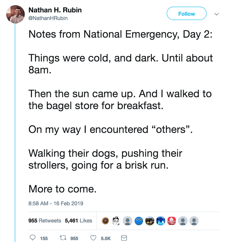 "screenshot of twitter post about national emergency Notes from National Emergency, Day 2: Things were cold, and dark. Until about 8am Then the sun came up. And I walked to the bagel store for breakfast On my way I encountered ""others"" Walking their dogs, pushing their strollers, going for a brisk run. More to come"