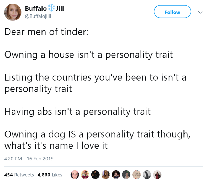 Text - Buffalo Jill Follow @Buffalojill Dear men of tinder: Owning a house isn't a personality trait Listing the countries you've been to isn't a personality trait Having abs isn't a personality trait Owning a dog IS a personality trait though, what's it's name I love it 4:20 PM 16 Feb 2019 454 Retweets 4,860 Likes