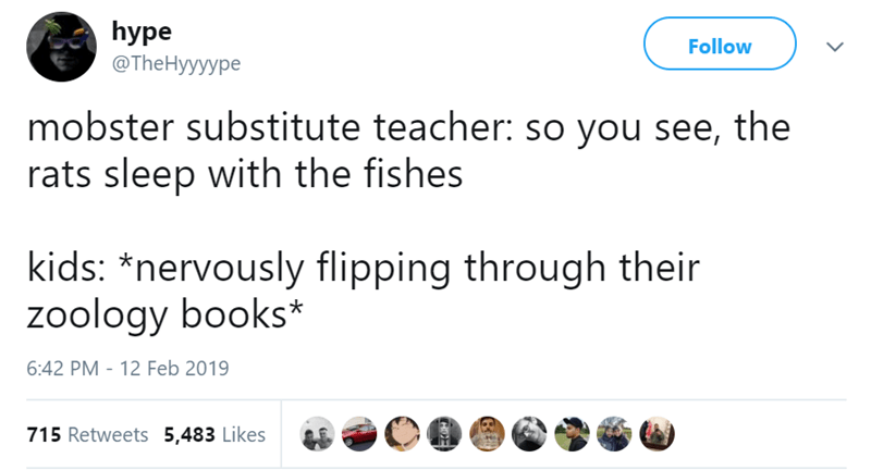 Text - hype Follow @The Hyyyype mobster substitute teacher: so you see, the rats sleep with the fishes kids: *nervously flipping through their zoology books* 6:42 PM - 12 Feb 2019 715 Retweets 5,483 Likes