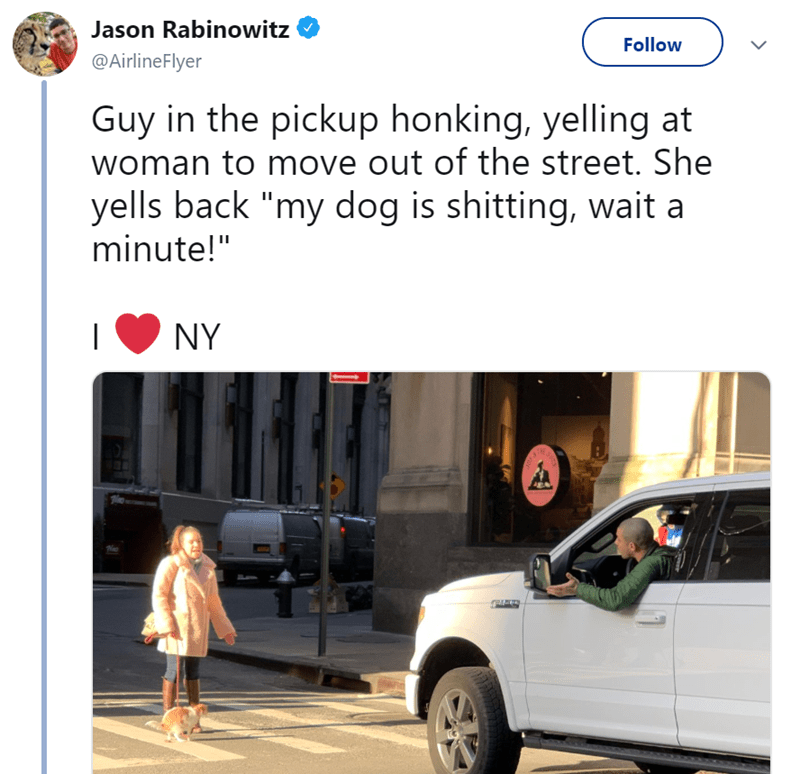 "Vehicle - Jason Rabinowitz Follow @AirlineFlyer Guy in the pickup honking, yelling at woman to move out of the street. She yells back ""my dog is shitting, wait a minute!"" NY"