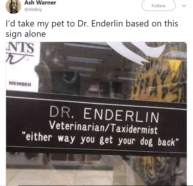 "Text - Ash Warner Follow @AlsBoy I'd take my pet to Dr. Enderlin based on this sign alone NTS МЕМBER DR. ENDERLIN Veterinarian/Taxidermist ""either way you get your dog back"""